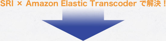 SRI × Amazon Elastic Transcoder で解決!